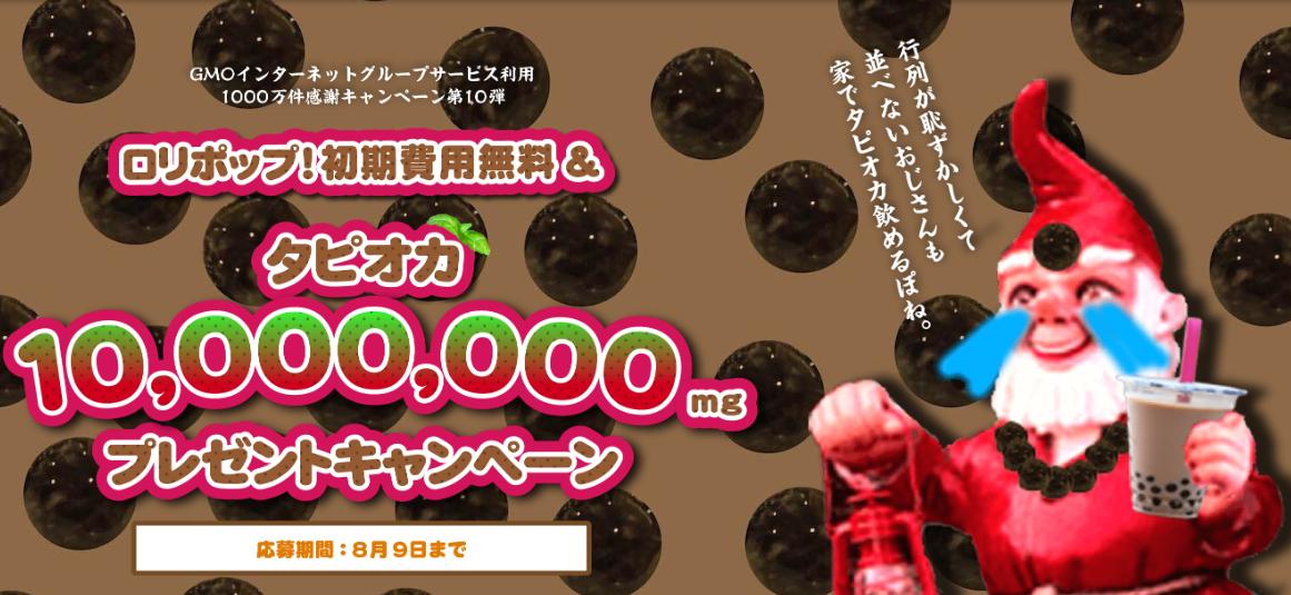 GMOインターネットグループサービス利用1000万件感謝キャンペーン第10弾 「ロリポップ!」初期費用無料&タピオカ10,000,000mgプレゼントキャンペーン 応募期間: 8月9日まで