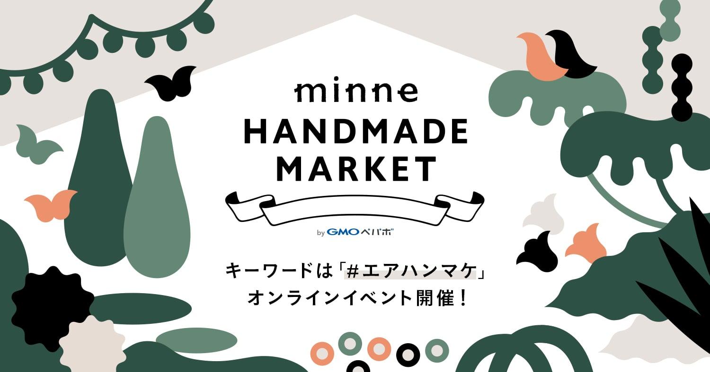 minne HANDMADE MARKET byGMOペパボ キーワードは「#エアハンマケ」 オンラインイベント開催!